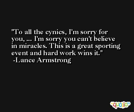 To all the cynics, I'm sorry for you, ... I'm sorry you can't believe in miracles. This is a great sporting event and hard work wins it. -Lance Armstrong