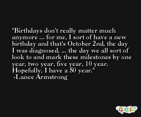 Birthdays don't really matter much anymore ... for me, I sort of have a new birthday and that's October 2nd, the day I was diagnosed, ... the day we all sort of look to and mark these milestones by one year, two year, five year, 10 year. Hopefully, I have a 50 year. -Lance Armstrong