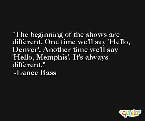 The beginning of the shows are different. One time we'll say 'Hello, Denver'. Another time we'll say 'Hello, Memphis'. It's always different. -Lance Bass