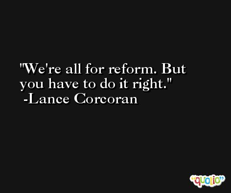 We're all for reform. But you have to do it right. -Lance Corcoran