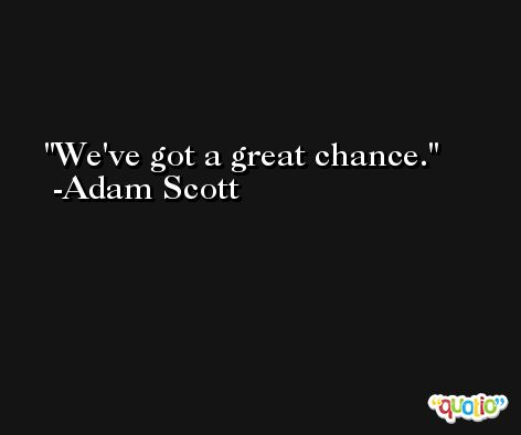 We've got a great chance. -Adam Scott