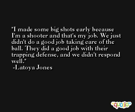 I made some big shots early because I'm a shooter and that's my job. We just didn't do a good job taking care of the ball. They did a good job with their trapping defense, and we didn't respond well. -Latoya Jones