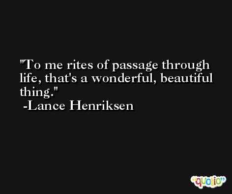 To me rites of passage through life, that's a wonderful, beautiful thing. -Lance Henriksen