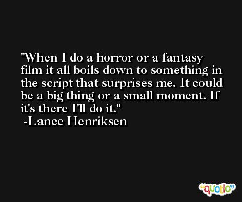When I do a horror or a fantasy film it all boils down to something in the script that surprises me. It could be a big thing or a small moment. If it's there I'll do it. -Lance Henriksen