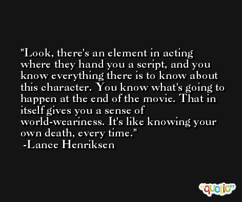 Look, there's an element in acting where they hand you a script, and you know everything there is to know about this character. You know what's going to happen at the end of the movie. That in itself gives you a sense of world-weariness. It's like knowing your own death, every time. -Lance Henriksen