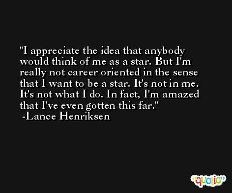 I appreciate the idea that anybody would think of me as a star. But I'm really not career oriented in the sense that I want to be a star. It's not in me. It's not what I do. In fact, I'm amazed that I've even gotten this far. -Lance Henriksen