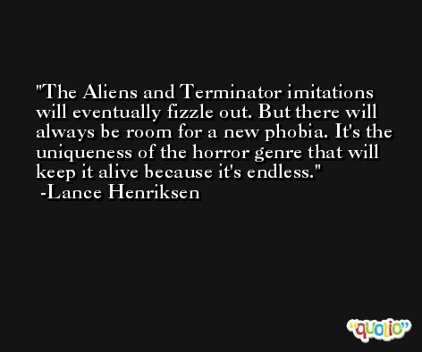 The Aliens and Terminator imitations will eventually fizzle out. But there will always be room for a new phobia. It's the uniqueness of the horror genre that will keep it alive because it's endless. -Lance Henriksen