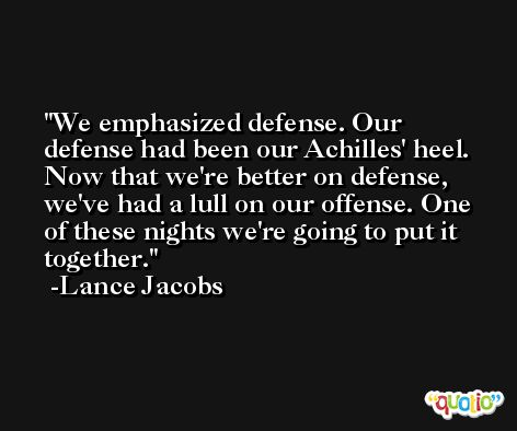 We emphasized defense. Our defense had been our Achilles' heel. Now that we're better on defense, we've had a lull on our offense. One of these nights we're going to put it together. -Lance Jacobs