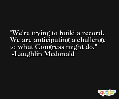 We're trying to build a record. We are anticipating a challenge to what Congress might do. -Laughlin Mcdonald