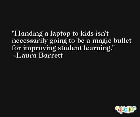 Handing a laptop to kids isn't necessarily going to be a magic bullet for improving student learning. -Laura Barrett