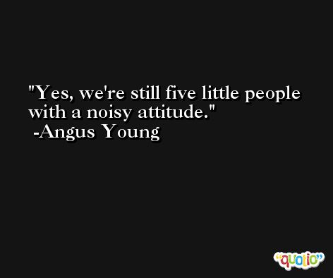 Yes, we're still five little people with a noisy attitude. -Angus Young