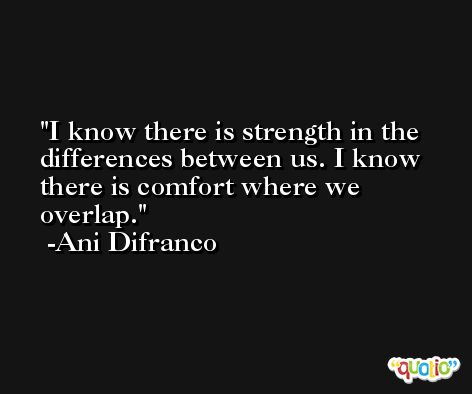 I know there is strength in the differences between us. I know there is comfort where we overlap. -Ani Difranco
