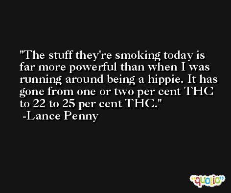 The stuff they're smoking today is far more powerful than when I was running around being a hippie. It has gone from one or two per cent THC to 22 to 25 per cent THC. -Lance Penny