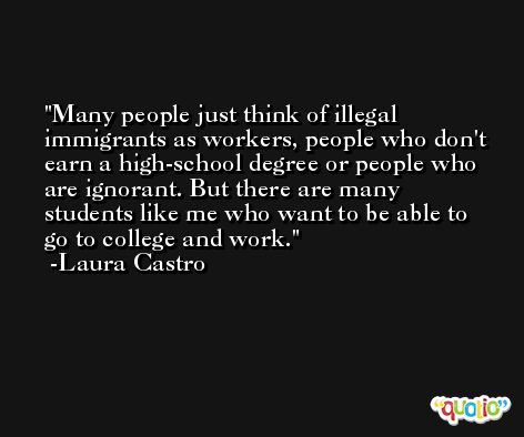 Many people just think of illegal immigrants as workers, people who don't earn a high-school degree or people who are ignorant. But there are many students like me who want to be able to go to college and work. -Laura Castro