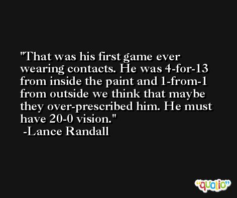 That was his first game ever wearing contacts. He was 4-for-13 from inside the paint and 1-from-1 from outside we think that maybe they over-prescribed him. He must have 20-0 vision. -Lance Randall