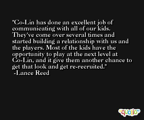 Co-Lin has done an excellent job of communicating with all of our kids. They've come over several times and started building a relationship with us and the players. Most of the kids have the opportunity to play at the next level at Co-Lin, and it give them another chance to get that look and get re-recruited. -Lance Reed