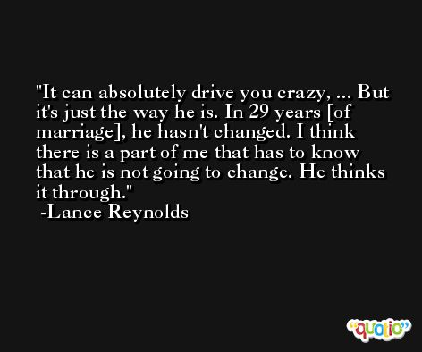 It can absolutely drive you crazy, ... But it's just the way he is. In 29 years [of marriage], he hasn't changed. I think there is a part of me that has to know that he is not going to change. He thinks it through. -Lance Reynolds