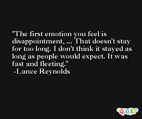 The first emotion you feel is disappointment, ... That doesn't stay for too long. I don't think it stayed as long as people would expect. It was fast and fleeting. -Lance Reynolds