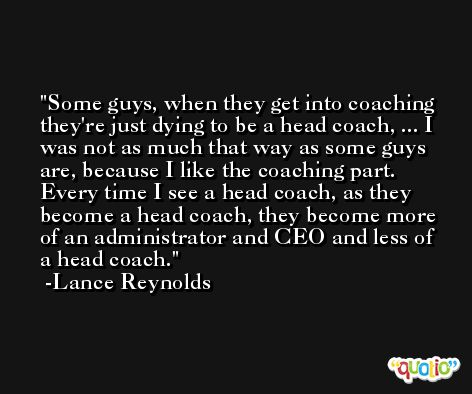 Some guys, when they get into coaching they're just dying to be a head coach, ... I was not as much that way as some guys are, because I like the coaching part. Every time I see a head coach, as they become a head coach, they become more of an administrator and CEO and less of a head coach. -Lance Reynolds
