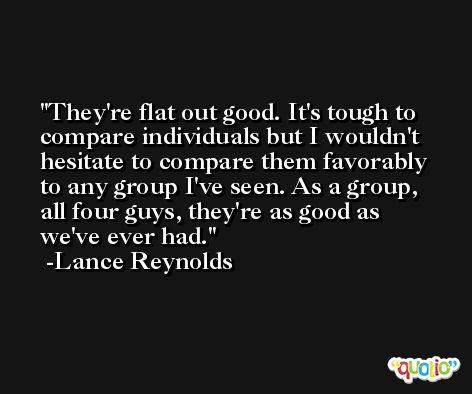 They're flat out good. It's tough to compare individuals but I wouldn't hesitate to compare them favorably to any group I've seen. As a group, all four guys, they're as good as we've ever had. -Lance Reynolds
