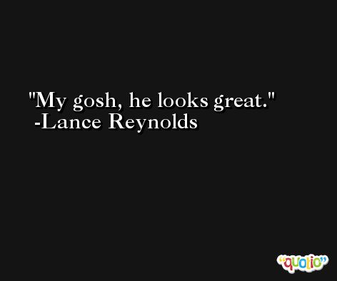 My gosh, he looks great. -Lance Reynolds