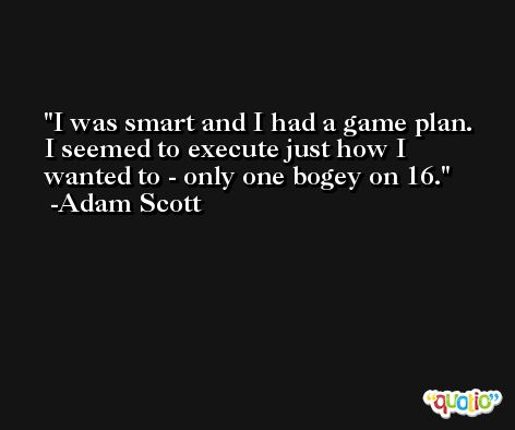 I was smart and I had a game plan. I seemed to execute just how I wanted to - only one bogey on 16. -Adam Scott