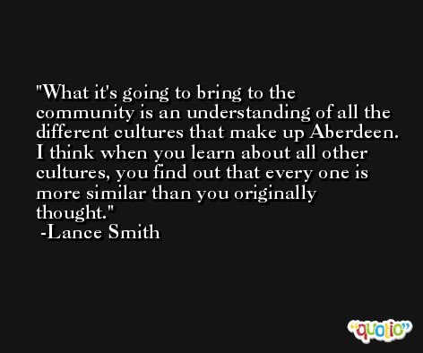 What it's going to bring to the community is an understanding of all the different cultures that make up Aberdeen. I think when you learn about all other cultures, you find out that every one is more similar than you originally thought. -Lance Smith