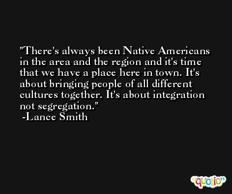 There's always been Native Americans in the area and the region and it's time that we have a place here in town. It's about bringing people of all different cultures together. It's about integration not segregation. -Lance Smith