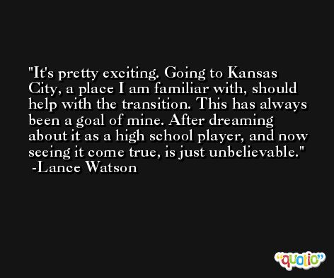 It's pretty exciting. Going to Kansas City, a place I am familiar with, should help with the transition. This has always been a goal of mine. After dreaming about it as a high school player, and now seeing it come true, is just unbelievable. -Lance Watson