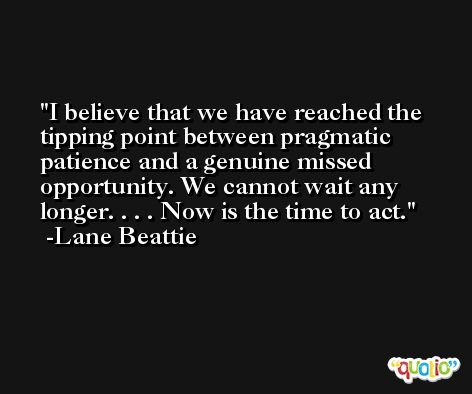 I believe that we have reached the tipping point between pragmatic patience and a genuine missed opportunity. We cannot wait any longer. . . . Now is the time to act. -Lane Beattie