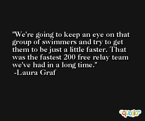 We're going to keep an eye on that group of swimmers and try to get them to be just a little faster. That was the fastest 200 free relay team we've had in a long time. -Laura Graf