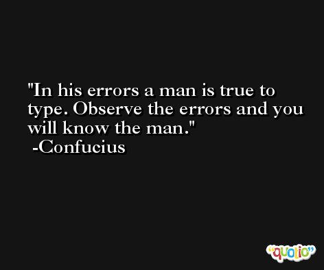 In his errors a man is true to type. Observe the errors and you will know the man. -Confucius