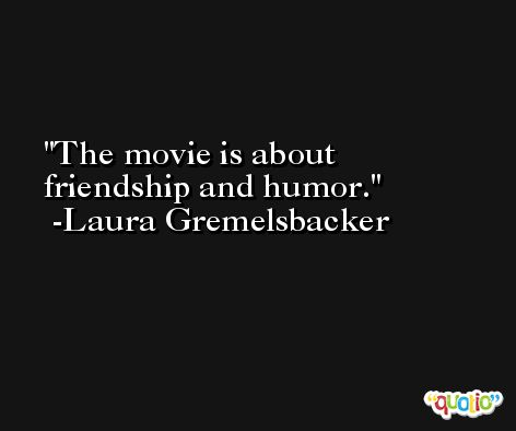 The movie is about friendship and humor. -Laura Gremelsbacker