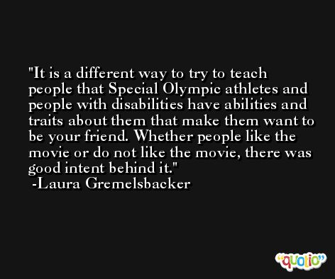 It is a different way to try to teach people that Special Olympic athletes and people with disabilities have abilities and traits about them that make them want to be your friend. Whether people like the movie or do not like the movie, there was good intent behind it. -Laura Gremelsbacker