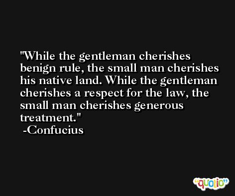 While the gentleman cherishes benign rule, the small man cherishes his native land. While the gentleman cherishes a respect for the law, the small man cherishes generous treatment. -Confucius