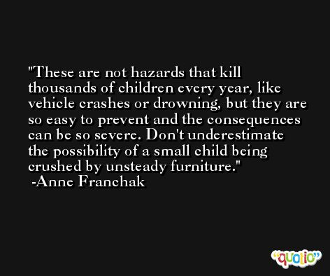 These are not hazards that kill thousands of children every year, like vehicle crashes or drowning, but they are so easy to prevent and the consequences can be so severe. Don't underestimate the possibility of a small child being crushed by unsteady furniture. -Anne Franchak