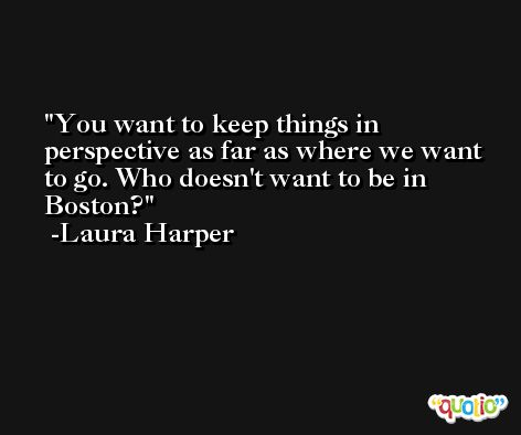 You want to keep things in perspective as far as where we want to go. Who doesn't want to be in Boston? -Laura Harper