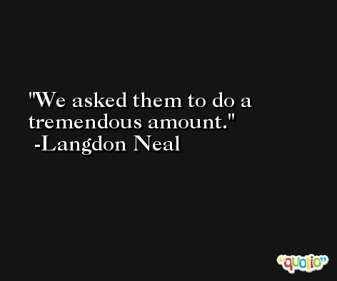 We asked them to do a tremendous amount. -Langdon Neal