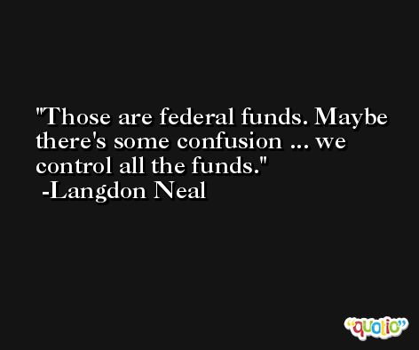 Those are federal funds. Maybe there's some confusion ... we control all the funds. -Langdon Neal
