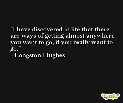 I have discovered in life that there are ways of getting almost anywhere you want to go, if you really want to go. -Langston Hughes