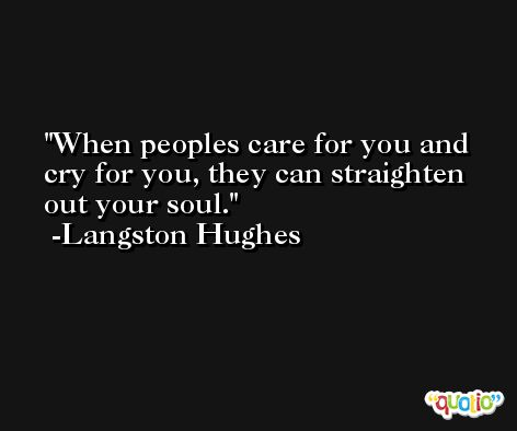 When peoples care for you and cry for you, they can straighten out your soul. -Langston Hughes