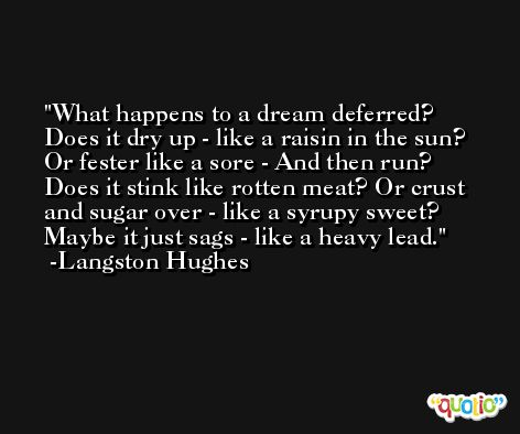 What happens to a dream deferred? Does it dry up - like a raisin in the sun? Or fester like a sore - And then run? Does it stink like rotten meat? Or crust and sugar over - like a syrupy sweet? Maybe it just sags - like a heavy lead. -Langston Hughes