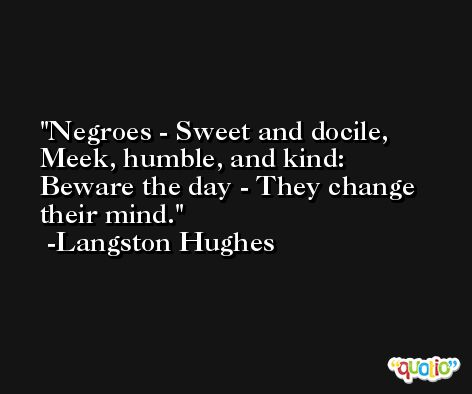 Negroes - Sweet and docile, Meek, humble, and kind:  Beware the day - They change their mind. -Langston Hughes
