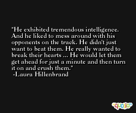 He exhibited tremendous intelligence. And he liked to mess around with his opponents on the track. He didn't just want to beat them. He really wanted to break their hearts ... He would let them get ahead for just a minute and then turn it on and crush them. -Laura Hillenbrand