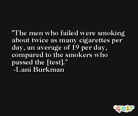 The men who failed were smoking about twice as many cigarettes per day, an average of 19 per day, compared to the smokers who passed the [test]. -Lani Burkman