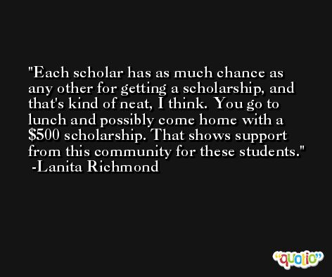 Each scholar has as much chance as any other for getting a scholarship, and that's kind of neat, I think. You go to lunch and possibly come home with a $500 scholarship. That shows support from this community for these students. -Lanita Richmond