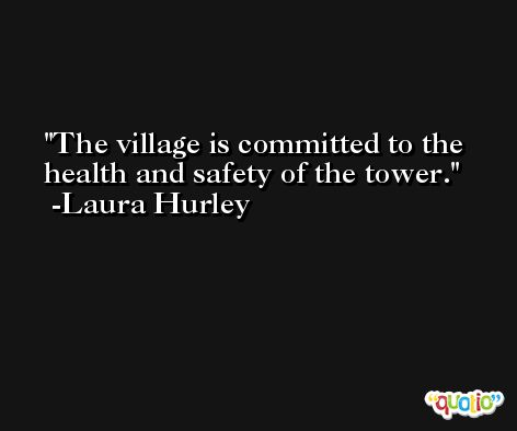 The village is committed to the health and safety of the tower. -Laura Hurley