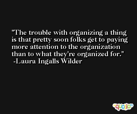 The trouble with organizing a thing is that pretty soon folks get to paying more attention to the organization than to what they're organized for. -Laura Ingalls Wilder