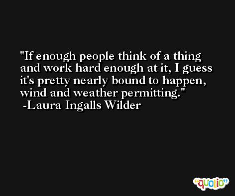 If enough people think of a thing and work hard enough at it, I guess it's pretty nearly bound to happen, wind and weather permitting. -Laura Ingalls Wilder