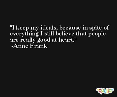 I keep my ideals, because in spite of everything I still believe that people are really good at heart. -Anne Frank